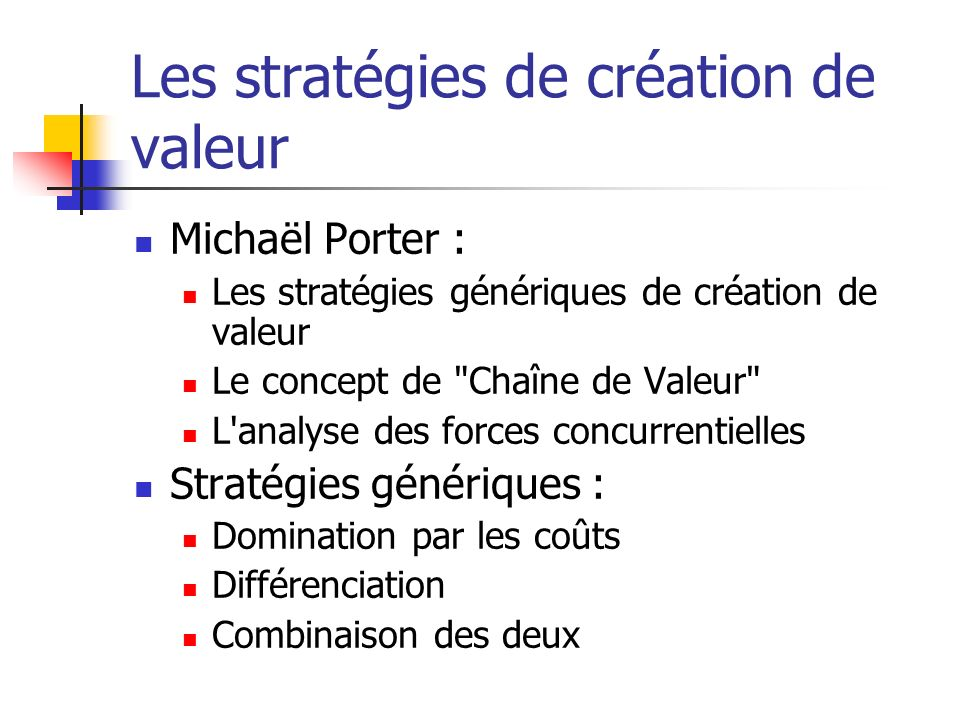 Les stratégies de création de valeur Michaël Porter : Les stratégies génériques de création de valeur Le concept de Chaîne de Valeur L analyse des forces concurrentielles Stratégies génériques : Domination par les coûts Différenciation Combinaison des deux