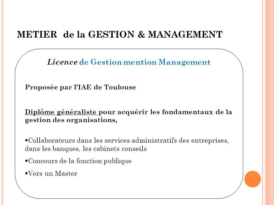 METIER de la GESTION & MANAGEMENT Licence de Gestion mention Management Proposée par lIAE de Toulouse Diplôme généraliste pour acquérir les fondamenta