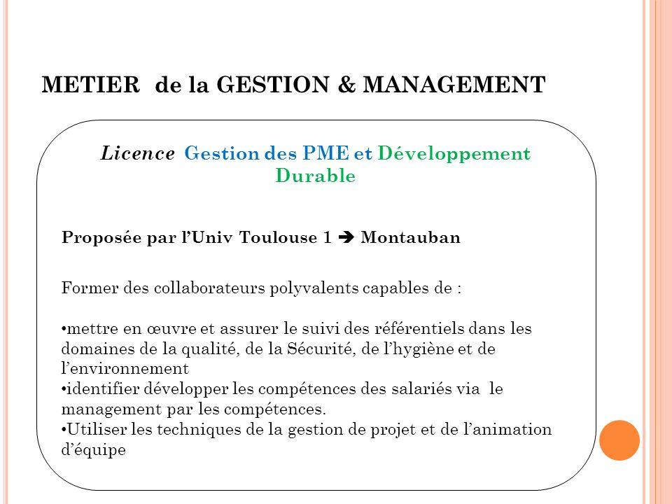 METIER de la GESTION & MANAGEMENT Licence Gestion des PME et Développement Durable Proposée par lUniv Toulouse 1 Montauban Former des collaborateurs p