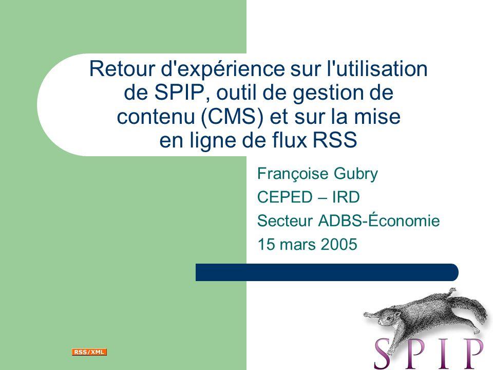 Retour d expérience sur l utilisation de SPIP, outil de gestion de contenu (CMS) et sur la mise en ligne de flux RSS Françoise Gubry CEPED – IRD Secteur ADBS-Économie 15 mars 2005