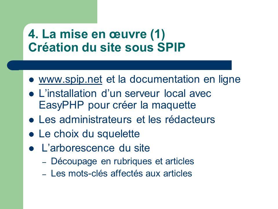 4. La mise en œuvre (1) Création du site sous SPIP www.spip.net et la documentation en ligne www.spip.net Linstallation dun serveur local avec EasyPHP