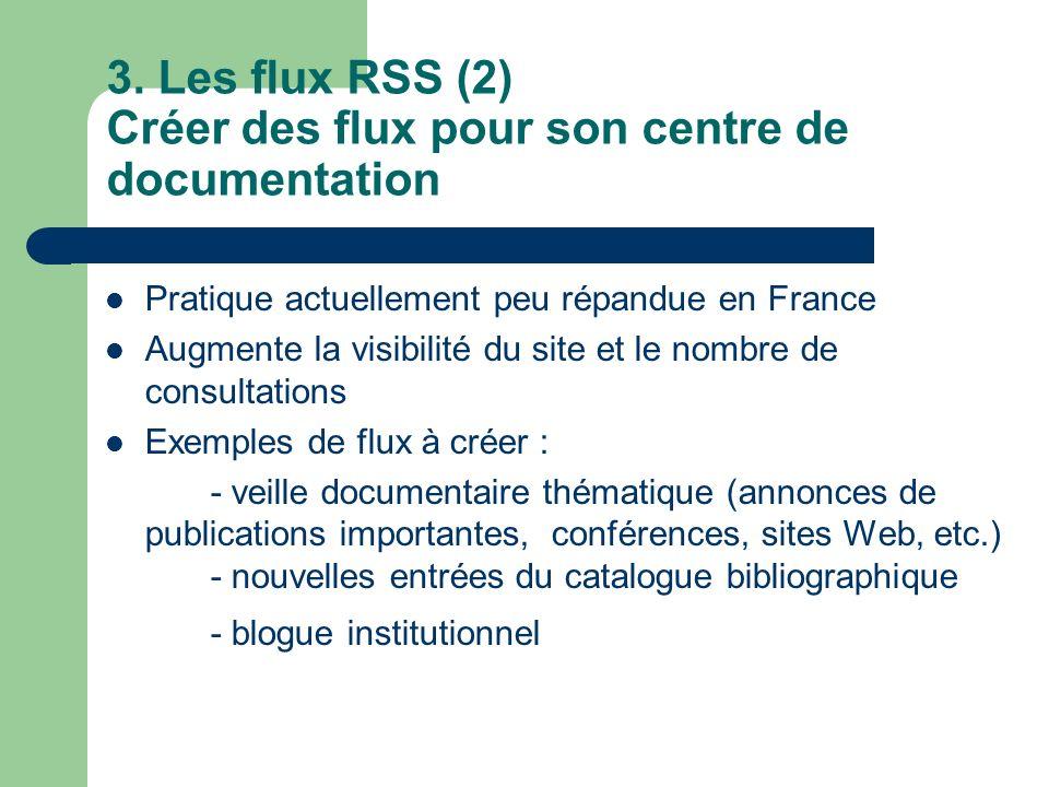 3. Les flux RSS (2) Créer des flux pour son centre de documentation Pratique actuellement peu répandue en France Augmente la visibilité du site et le
