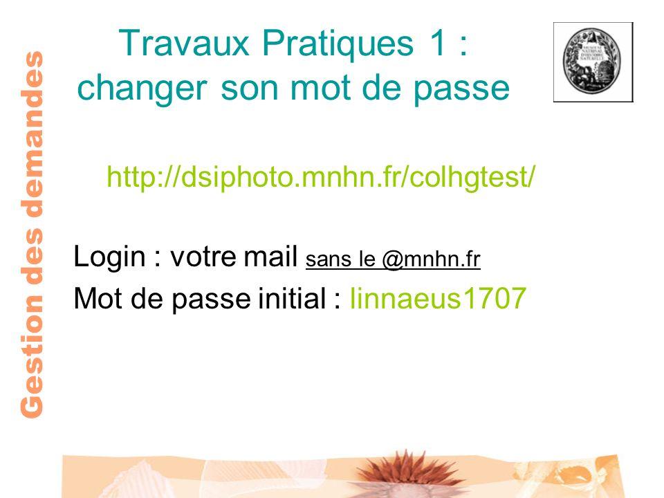 Gestion des demandes Travaux Pratiques 1 : changer son mot de passe http://dsiphoto.mnhn.fr/colhgtest/ Login : votre mail sans le @mnhn.fr Mot de pass