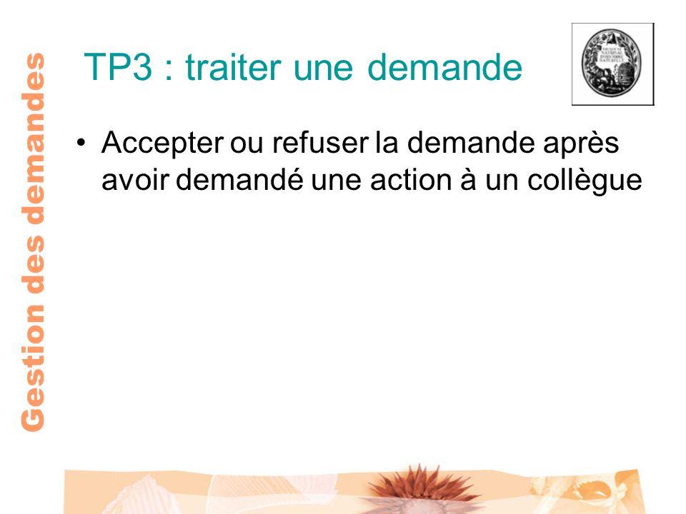 Gestion des demandes TP3 : traiter une demande Accepter ou refuser la demande après avoir demandé une action à un collègue
