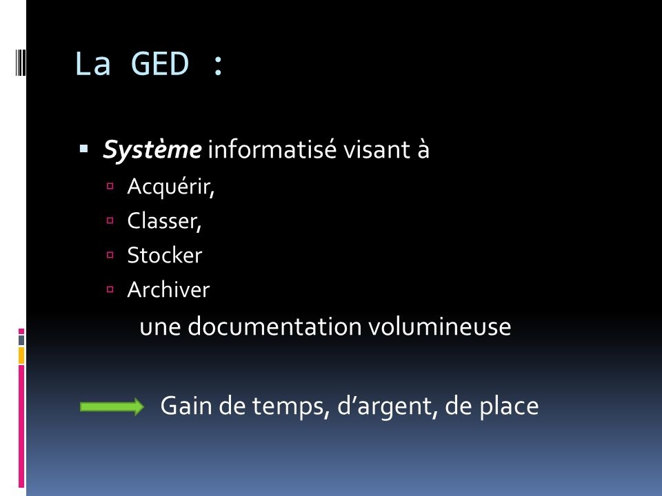 La GED : Système informatisé visant à Acquérir, Classer, Stocker Archiver une documentation volumineuse Gain de temps, dargent, de place