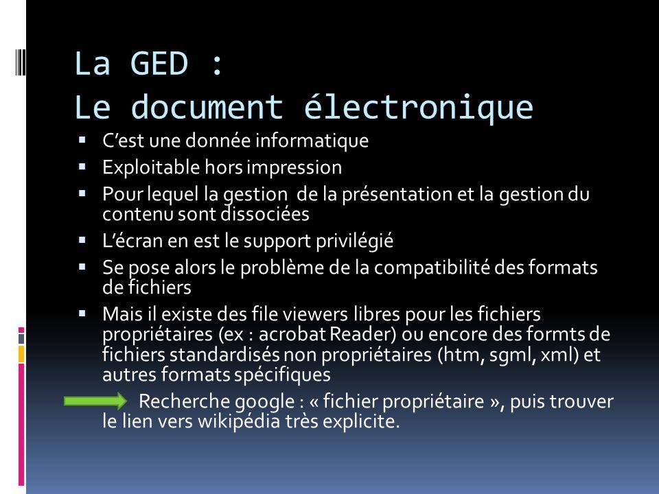 La GED : Le document électronique Cest une donnée informatique Exploitable hors impression Pour lequel la gestion de la présentation et la gestion du