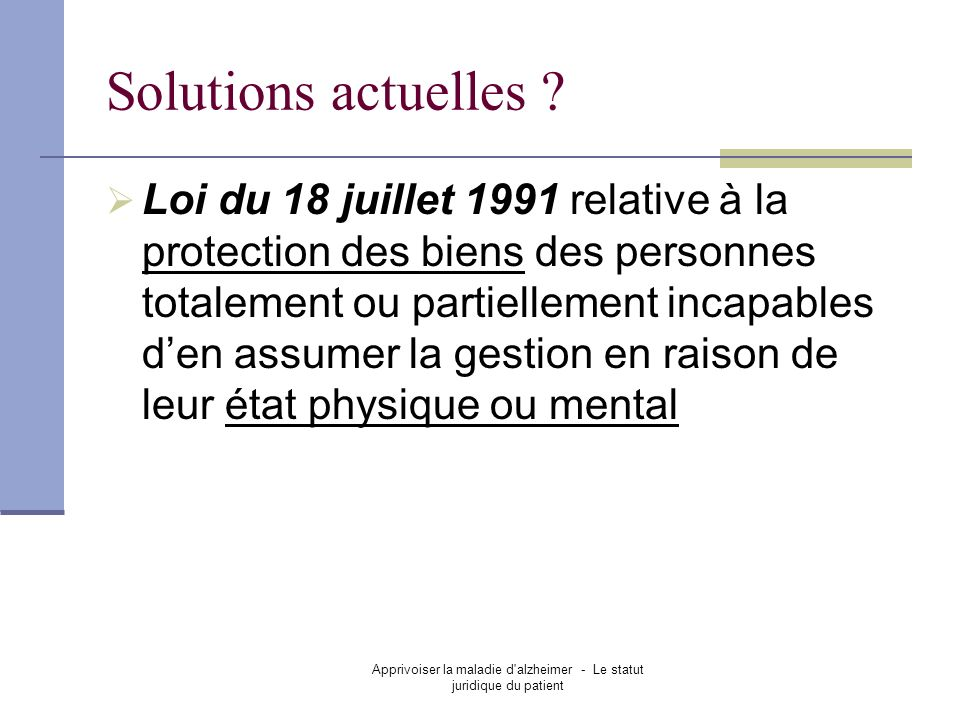 Apprivoiser la maladie d'alzheimer - Le statut juridique du patient Solutions actuelles ? Loi du 18 juillet 1991 relative à la protection des biens de