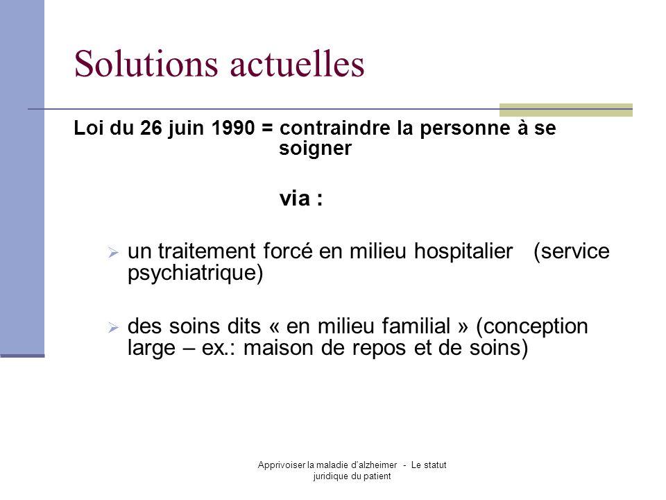 Apprivoiser la maladie d'alzheimer - Le statut juridique du patient Solutions actuelles Loi du 26 juin 1990 = contraindre la personne à se soigner via