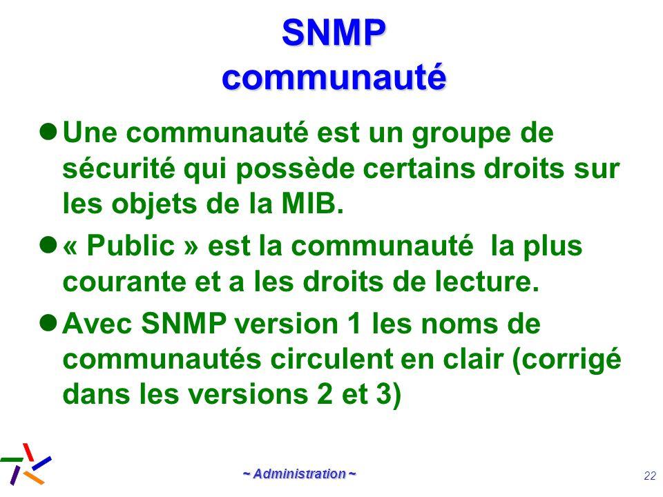 ~ Administration ~ 22 SNMP communauté Une communauté est un groupe de sécurité qui possède certains droits sur les objets de la MIB. « Public » est la