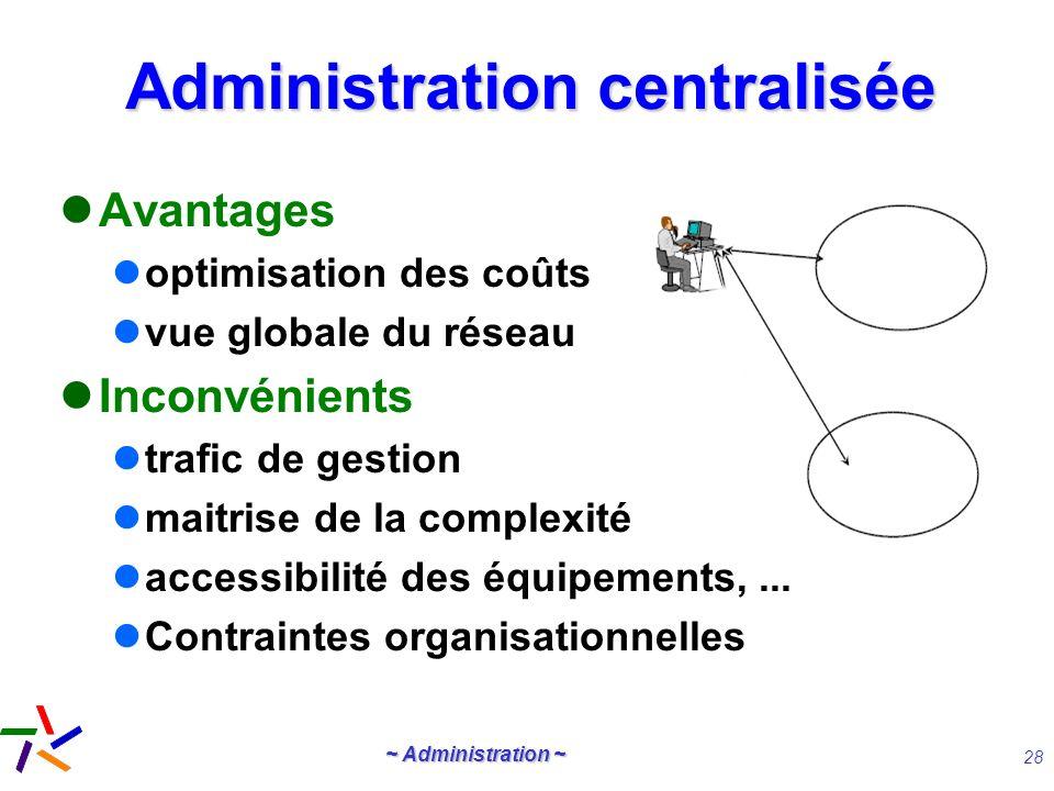 ~ Administration ~ 28 Administration centralisée Avantages optimisation des coûts vue globale du réseau Inconvénients trafic de gestion maitrise de la