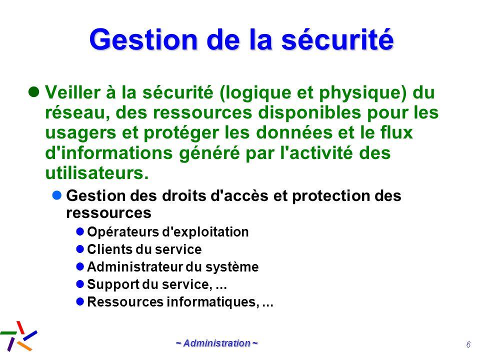~ Administration ~ 6 Gestion de la sécurité Veiller à la sécurité (logique et physique) du réseau, des ressources disponibles pour les usagers et prot
