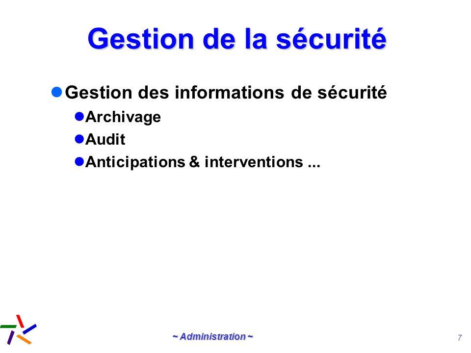 ~ Administration ~ 7 Gestion de la sécurité Gestion des informations de sécurité Archivage Audit Anticipations & interventions...