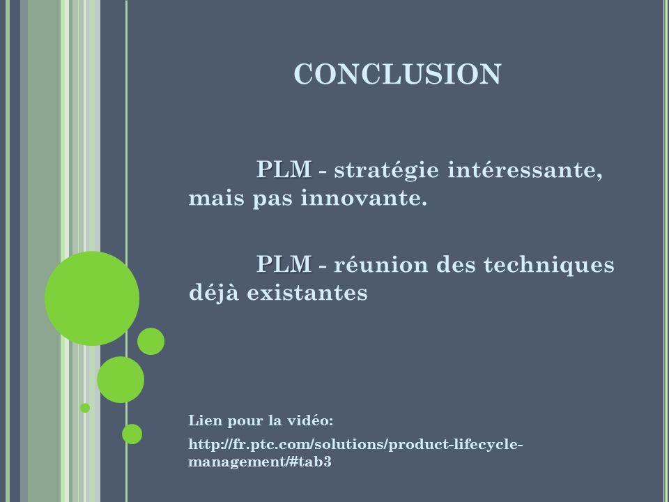 CONCLUSION PLM PLM - stratégie intéressante, mais pas innovante. PLM PLM - réunion des techniques déjà existantes Lien pour la vidéo: http://fr.ptc.co