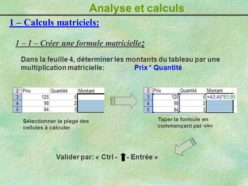 Analyse et calculs 1 – Calculs matriciels: : 1 – 1 – Créer une formule matricielle : Sélectionner la plage des cellules à calculer Taper la formule en