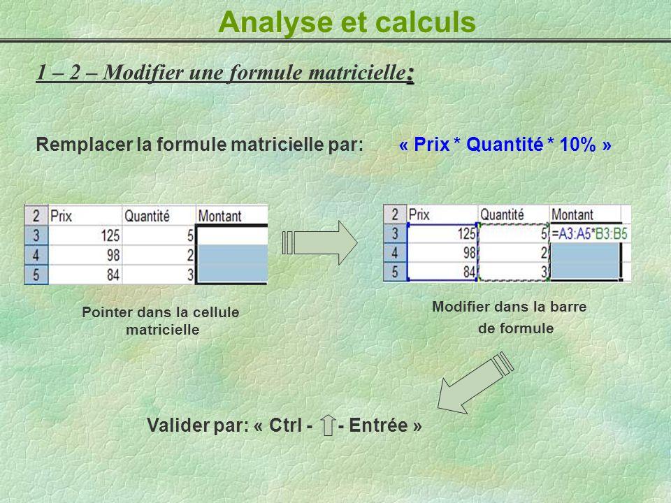 Analyse et calculs : 1 – 2 – Modifier une formule matricielle : Remplacer la formule matricielle par: « Prix * Quantité * 10% » Pointer dans la cellul