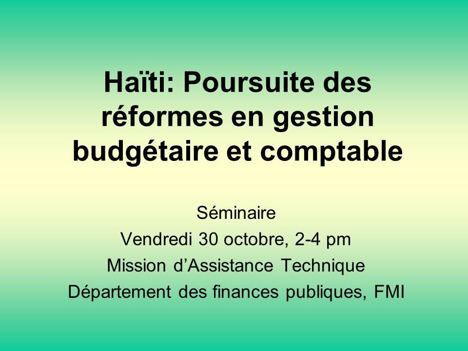 Haïti: Poursuite des réformes en gestion budgétaire et comptable Séminaire Vendredi 30 octobre, 2-4 pm Mission dAssistance Technique Département des finances publiques, FMI