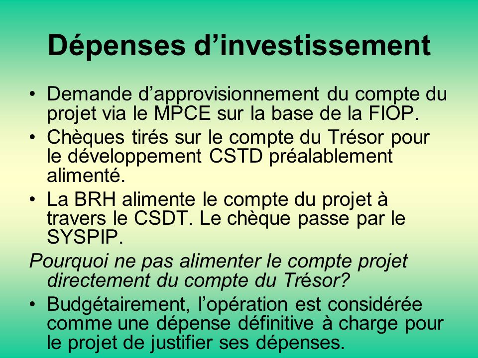 Dépenses dinvestissement Demande dapprovisionnement du compte du projet via le MPCE sur la base de la FIOP. Chèques tirés sur le compte du Trésor pour