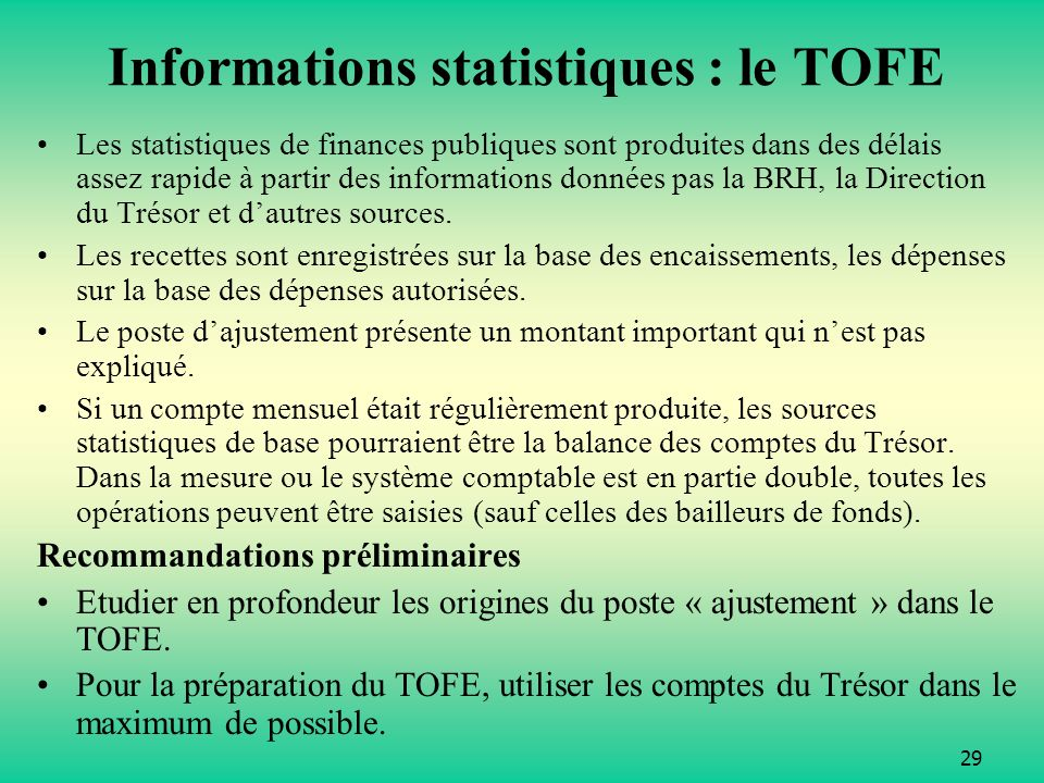 29 Informations statistiques : le TOFE Les statistiques de finances publiques sont produites dans des délais assez rapide à partir des informations données pas la BRH, la Direction du Trésor et dautres sources.