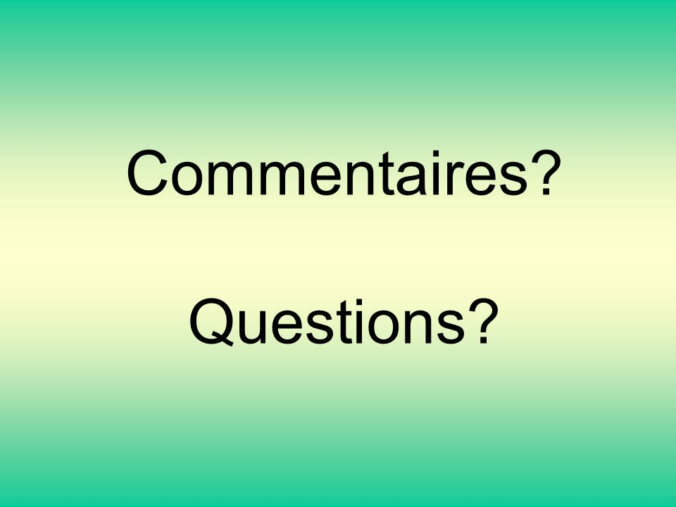 Commentaires? Questions?