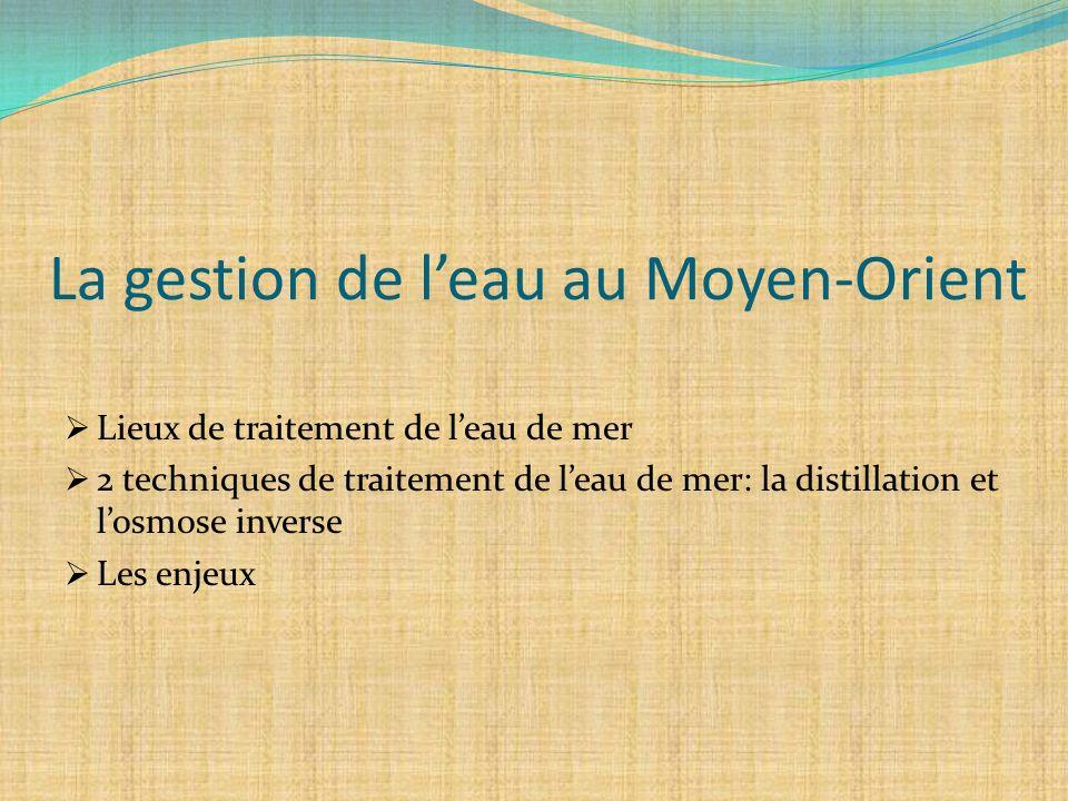 La gestion de leau au Moyen-Orient Lieux de traitement de leau de mer 2 techniques de traitement de leau de mer: la distillation et losmose inverse Le