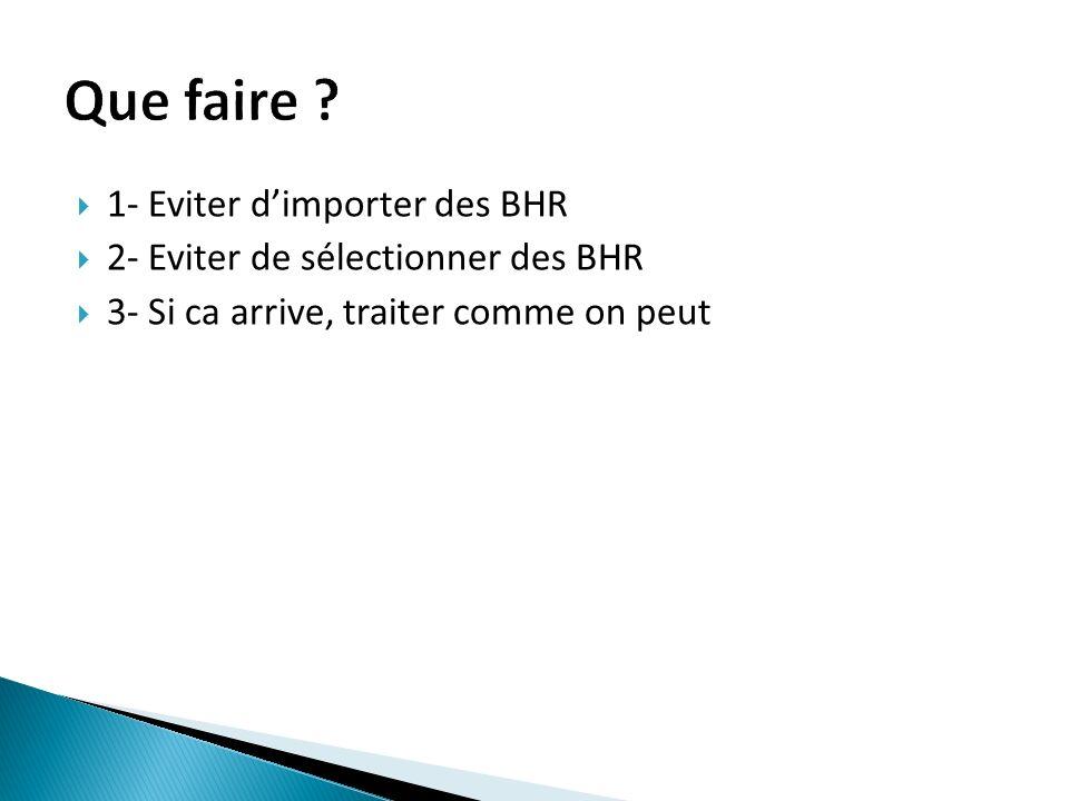 1- Eviter dimporter des BHR 2- Eviter de sélectionner des BHR 3- Si ca arrive, traiter comme on peut