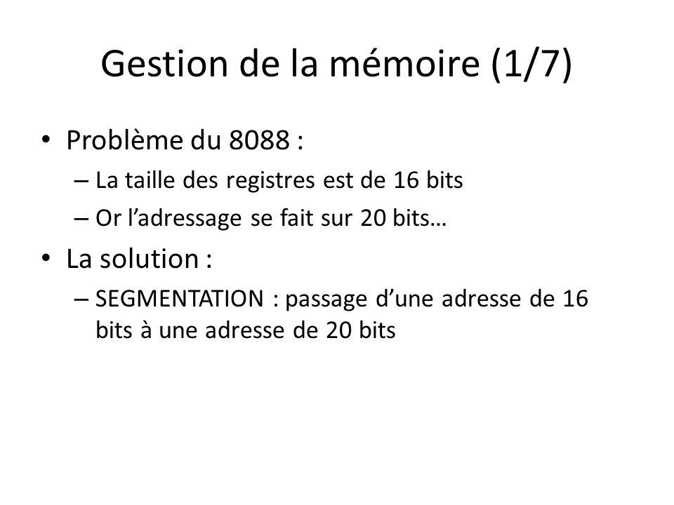 Gestion de la mémoire (1/7) Problème du 8088 : – La taille des registres est de 16 bits – Or ladressage se fait sur 20 bits… La solution : – SEGMENTAT