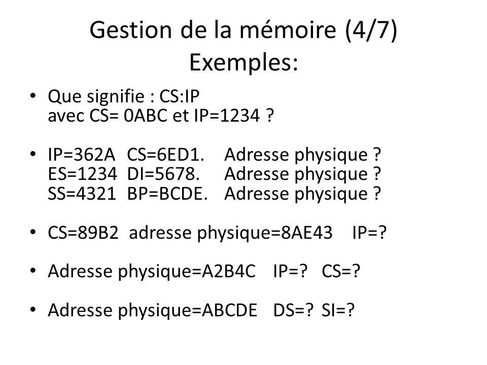Gestion de la mémoire (4/7) Exemples: Que signifie : CS:IP avec CS= 0ABC et IP=1234 ? IP=362ACS=6ED1.Adresse physique ? ES=1234DI=5678.Adresse physiqu