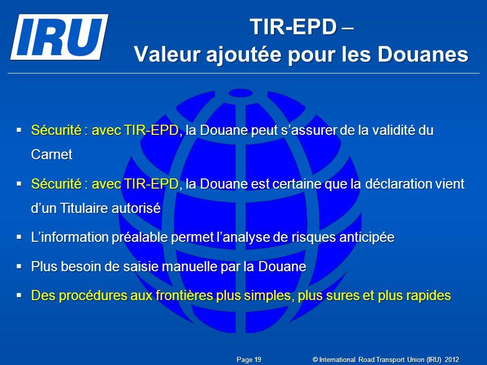 TIR-EPD – Valeur ajoutée pour les Douanes Sécurité : avec TIR-EPD, la Douane peut sassurer de la validité du Carnet Sécurité : avec TIR-EPD, la Douane