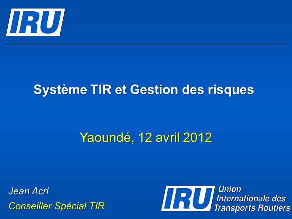 Système TIR et Gestion des risques Yaoundé, 12 avril 2012 Jean Acri Conseiller Spécial TIR