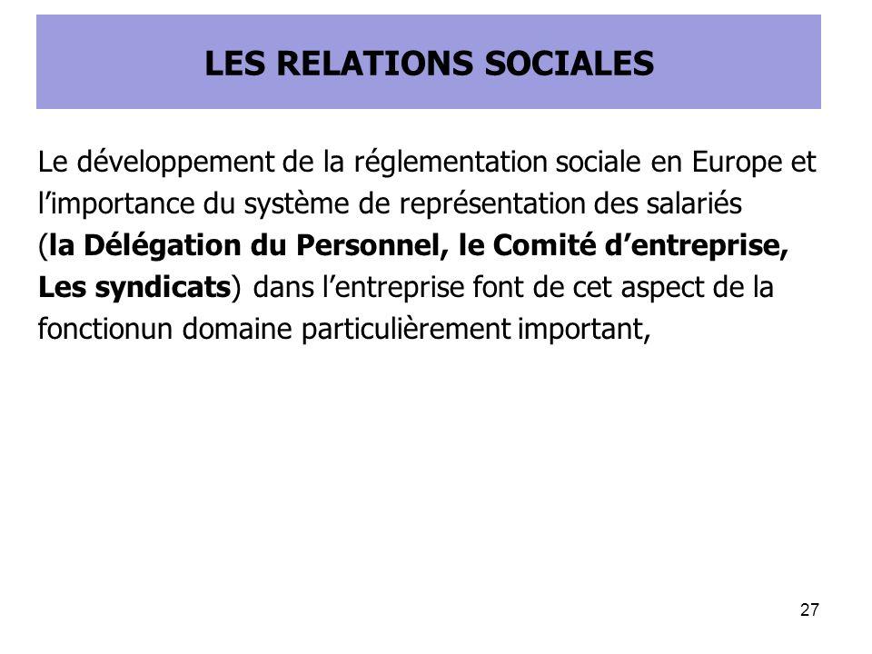 LES RELATIONS SOCIALES Le développement de la réglementation sociale en Europe et limportance du système de représentation des salariés (la Délégation du Personnel, le Comité dentreprise, Les syndicats) dans lentreprise font de cet aspect de la fonctionun domaine particulièrement important, 27
