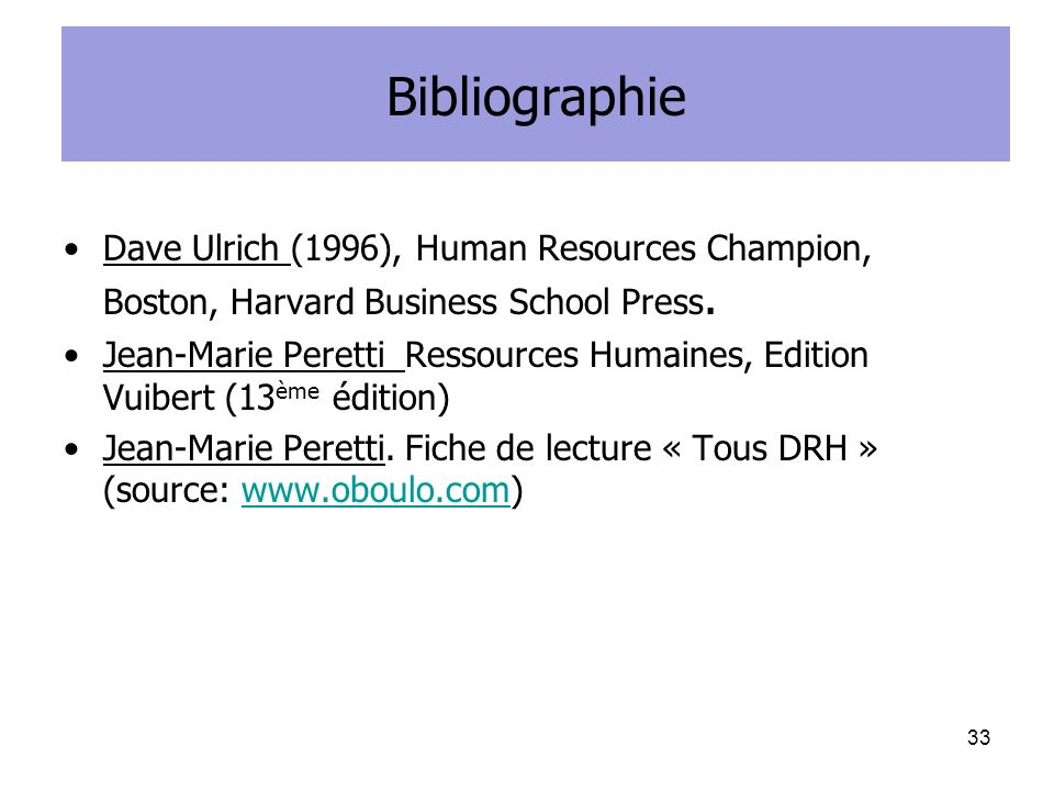 Bibliographie Dave Ulrich (1996), Human Resources Champion, Boston, Harvard Business School Press. Jean-Marie Peretti Ressources Humaines, Edition Vui
