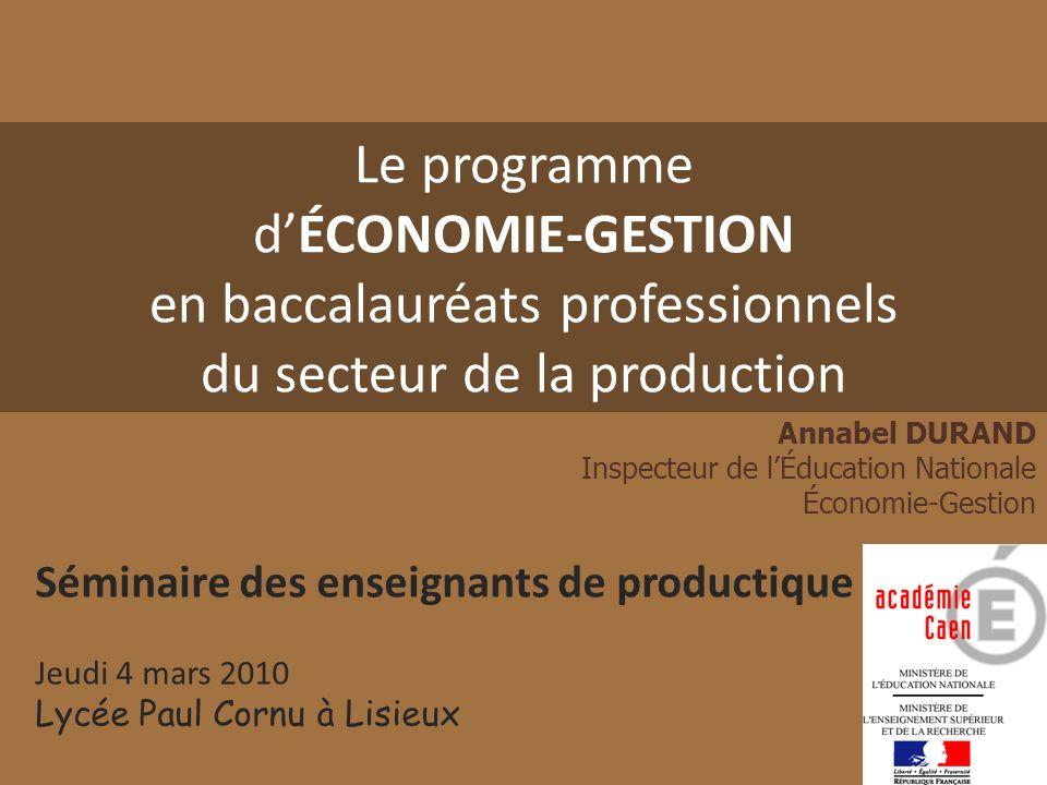 Le programme dÉCONOMIE-GESTION en baccalauréats professionnels du secteur de la production Annabel DURAND Inspecteur de lÉducation Nationale Économie-
