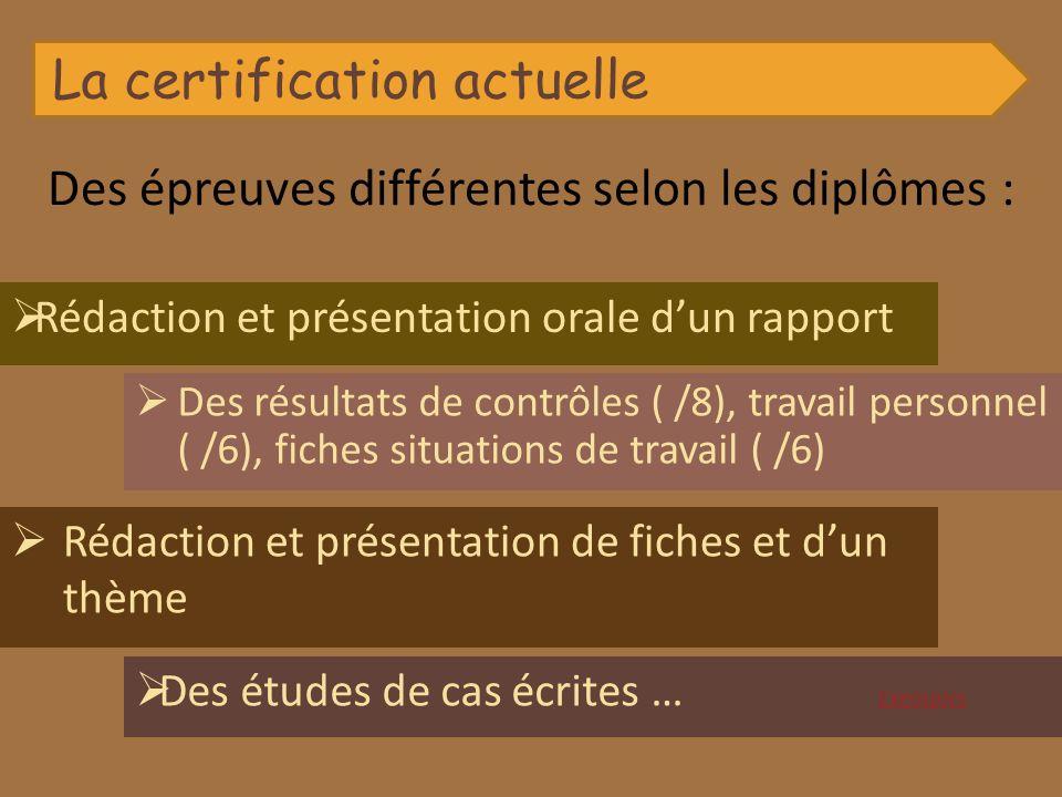 La certification actuelle Des épreuves différentes selon les diplômes : Des résultats de contrôles ( /8), travail personnel ( /6), fiches situations d