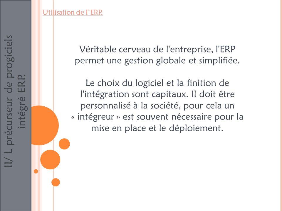 II/ L précurseur de progiciels intégré ERP. Utilisation de lERP. Véritable cerveau de l'entreprise, l'ERP permet une gestion globale et simplifiée. Le