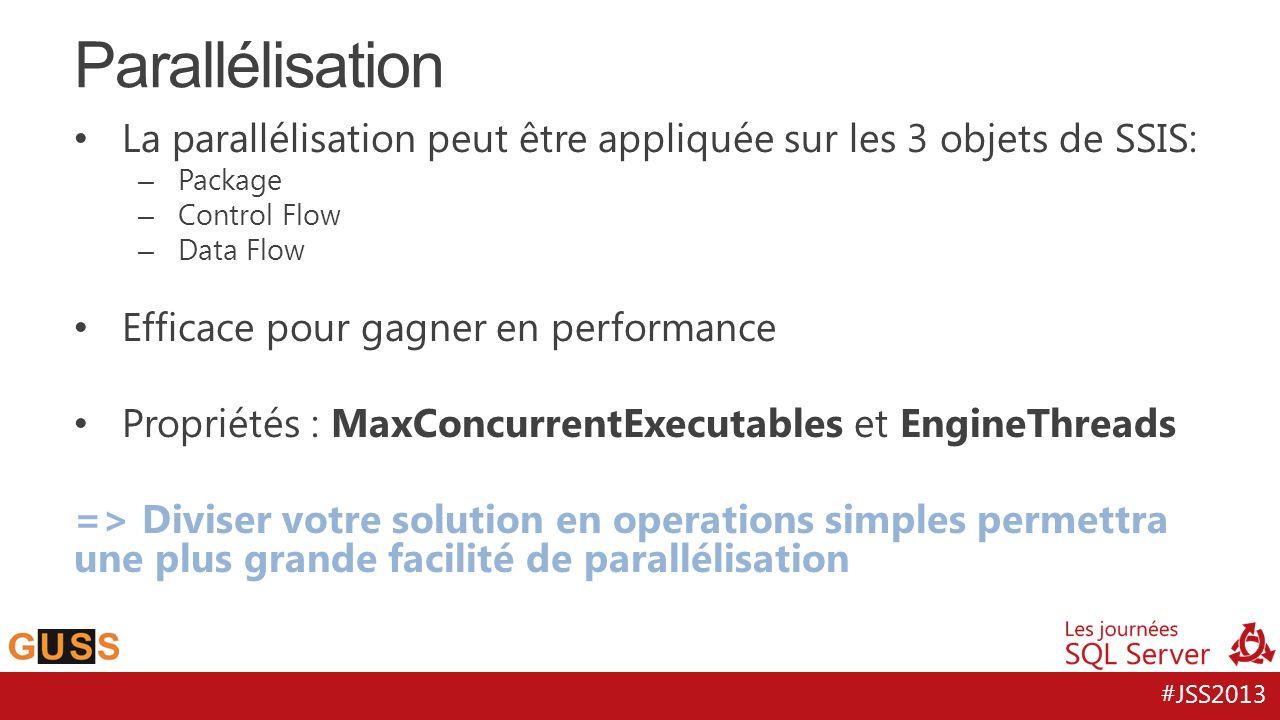 #JSS2013 La parallélisation peut être appliquée sur les 3 objets de SSIS: – Package – Control Flow – Data Flow Efficace pour gagner en performance Pro