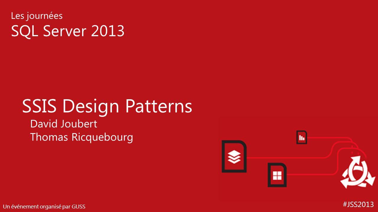 #JSS2013 Les journées SQL Server 2013 Un événement organisé par GUSS SSIS Design Patterns David Joubert Thomas Ricquebourg