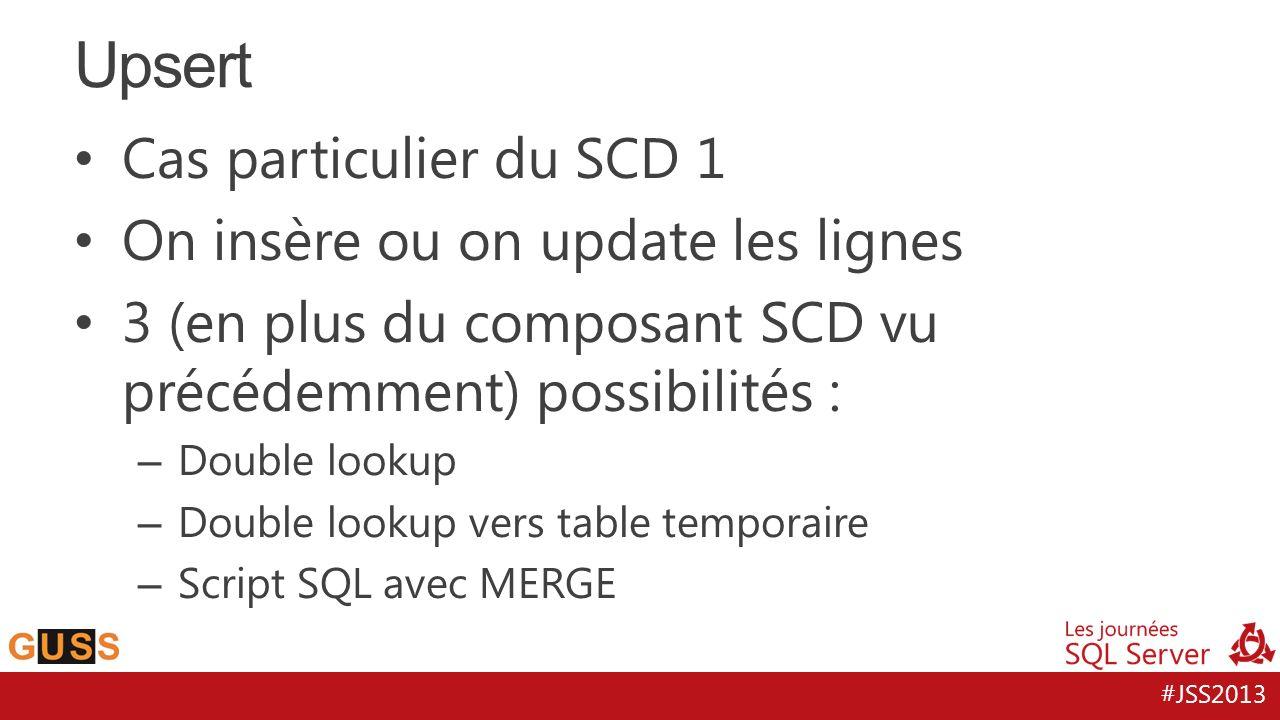 #JSS2013 Cas particulier du SCD 1 On insère ou on update les lignes 3 (en plus du composant SCD vu précédemment) possibilités : – Double lookup – Doub