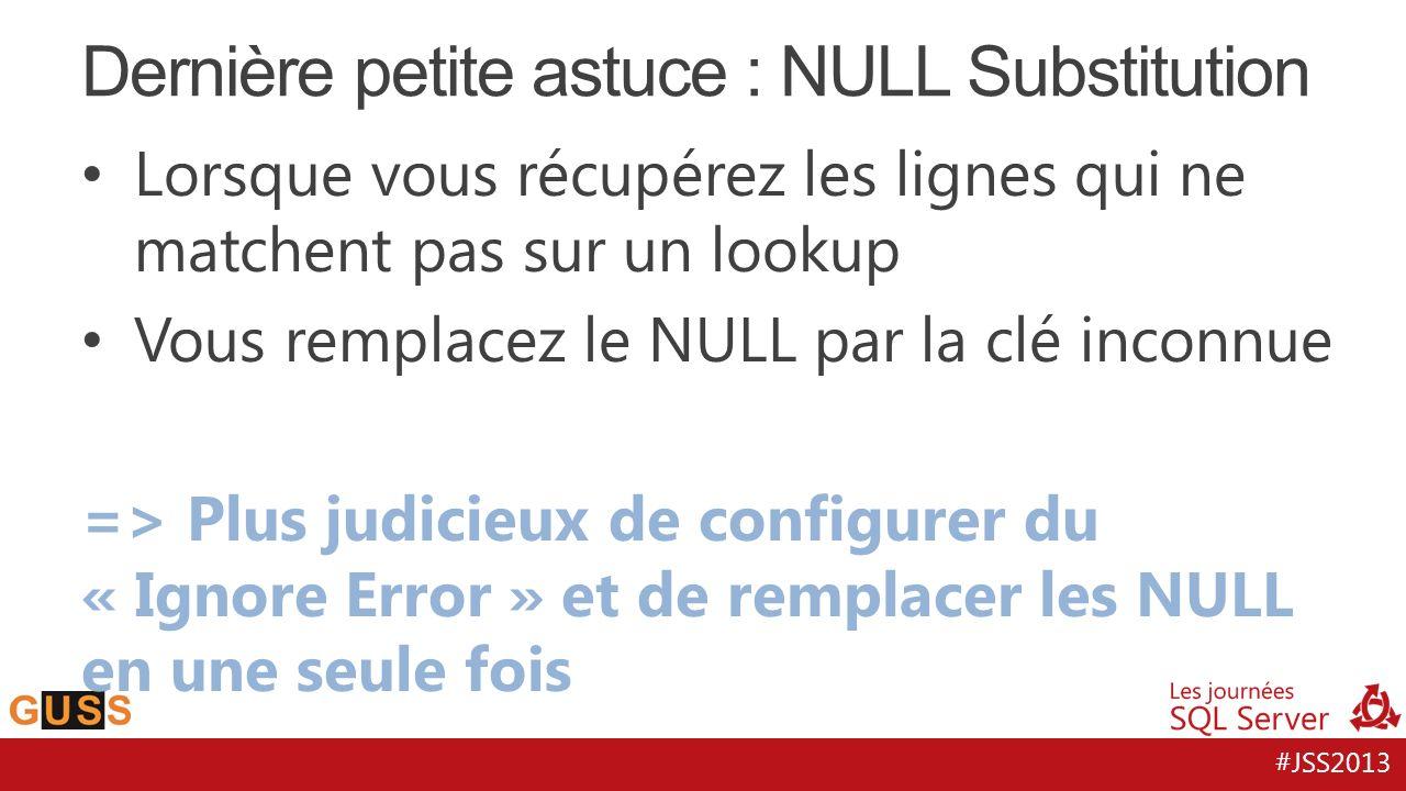 #JSS2013 Lorsque vous récupérez les lignes qui ne matchent pas sur un lookup Vous remplacez le NULL par la clé inconnue => Plus judicieux de configure