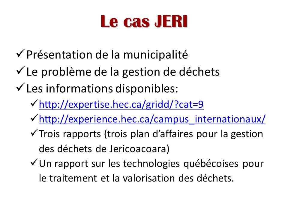 Le cas JERI Présentation de la municipalité Le problème de la gestion de déchets Les informations disponibles: http://expertise.hec.ca/gridd/?cat=9 http://experience.hec.ca/campus_internationaux/ Trois rapports (trois plan daffaires pour la gestion des déchets de Jericoacoara) Un rapport sur les technologies québécoises pour le traitement et la valorisation des déchets.
