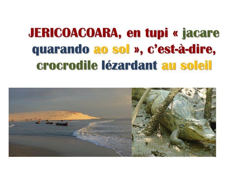 JERICOACOARA, en tupi « jacare quarando ao sol », cest-à-dire, crocrodile lézardant au soleil