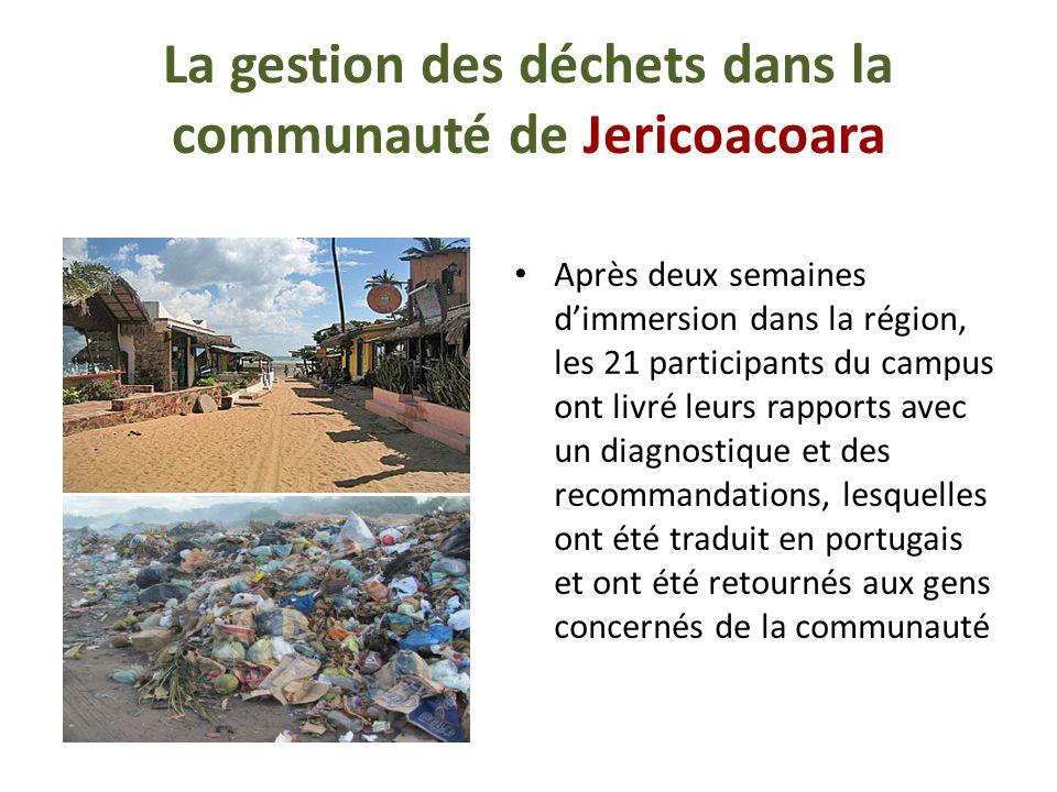 La gestion des déchets dans la communauté de Jericoacoara Après deux semaines dimmersion dans la région, les 21 participants du campus ont livré leurs rapports avec un diagnostique et des recommandations, lesquelles ont été traduit en portugais et ont été retournés aux gens concernés de la communauté