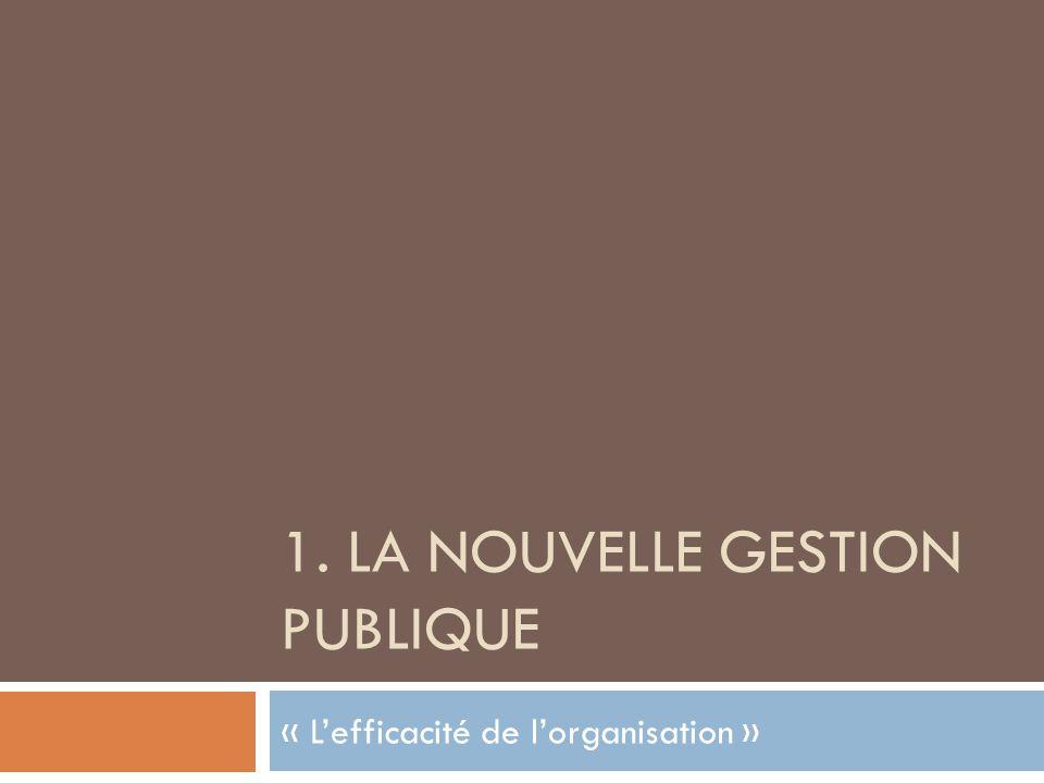 1. LA NOUVELLE GESTION PUBLIQUE « Lefficacité de lorganisation »