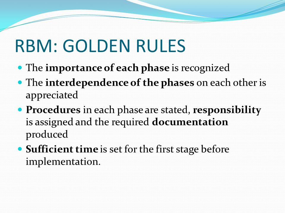 RBM: GOLDEN RULES The importance of each phase is recognized The interdependence of the phases on each other is appreciated Procedures in each phase a