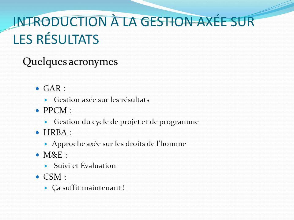INTRODUCTION À LA GESTION AXÉE SUR LES RÉSULTATS Quelques acronymes GAR : Gestion axée sur les résultats PPCM : Gestion du cycle de projet et de progr