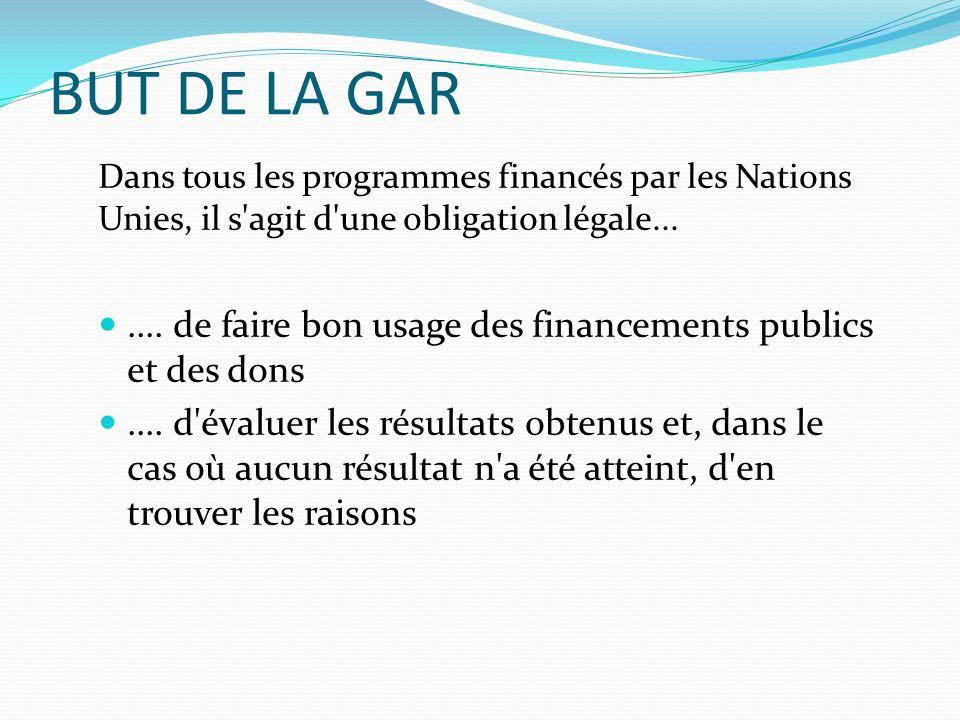 BUT DE LA GAR Dans tous les programmes financés par les Nations Unies, il s'agit d'une obligation légale....... de faire bon usage des financements pu