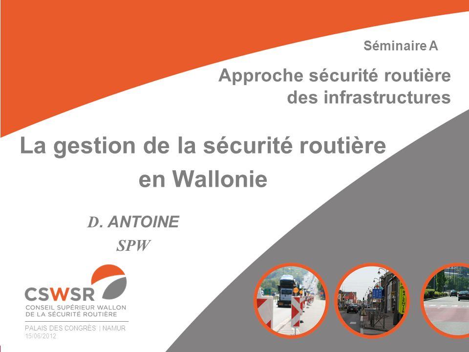 PALAIS DES CONGRÈS   NAMUR 15/06/2012 La gestion de la sécurité routière en Wallonie D. ANTOINE SPW Séminaire A Approche sécurité routière des infrast