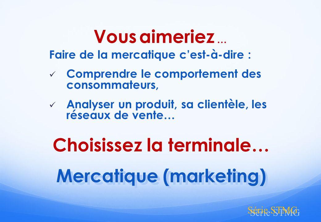 Faire de la mercatique cest-à-dire : Comprendre le comportement des consommateurs, Analyser un produit, sa clientèle, les réseaux de vente… Mercatique (marketing) Mercatique (marketing) Série STMG Vous aimeriez … Choisissez la terminale…