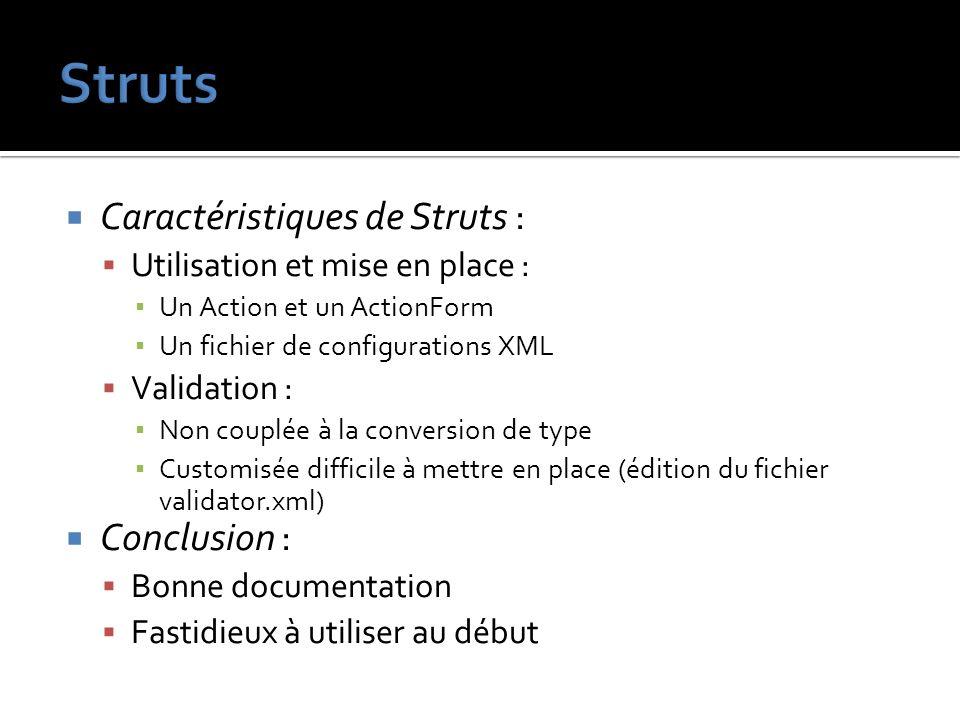 Caractéristiques de Struts : Utilisation et mise en place : Un Action et un ActionForm Un fichier de configurations XML Validation : Non couplée à la
