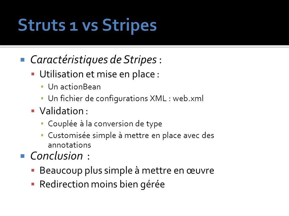 Caractéristiques de Stripes : Utilisation et mise en place : Un actionBean Un fichier de configurations XML : web.xml Validation : Couplée à la conver