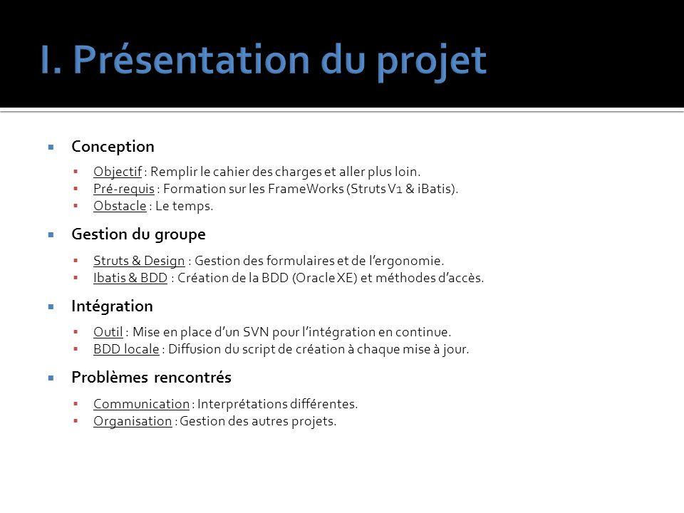 Conception Objectif : Remplir le cahier des charges et aller plus loin. Pré-requis : Formation sur les FrameWorks (Struts V1 & iBatis). Obstacle : Le